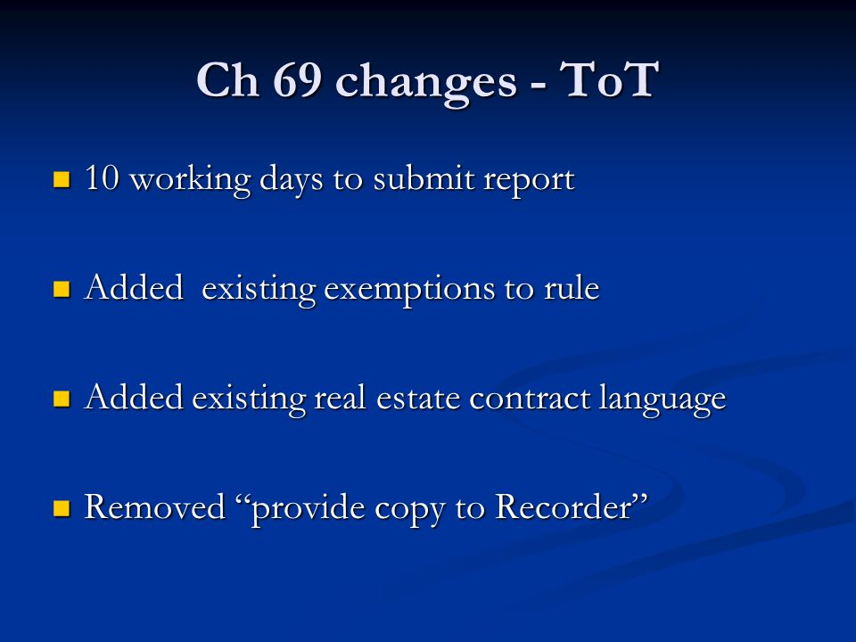Ch 69 changes - ToT 10 working days to submit report 10 working days to submit report Added existing exemptions to rule Added existing exemptions to rule Added existing real estate contract language Added existing real estate contract language Removed provide copy to Recorder Removed provide copy to Recorder