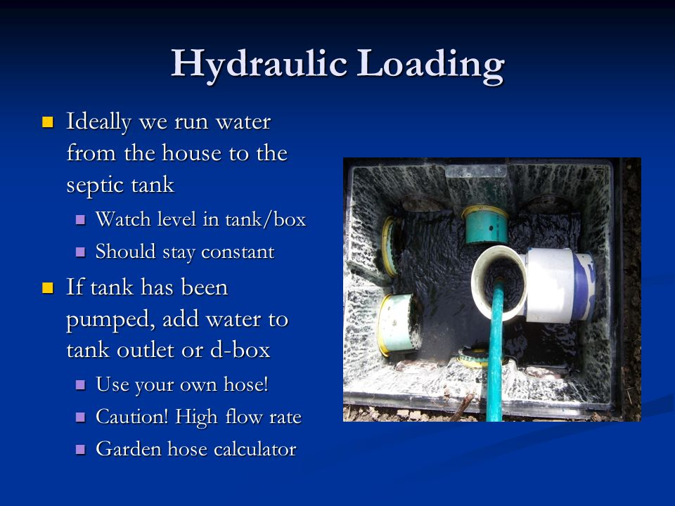 Hydraulic Loading Ideally we run water from the house to the septic tank Ideally we run water from the house to the septic tank Watch level in tank/box Watch level in tank/box Should stay constant Should stay constant If tank has been pumped, add water to tank outlet or d-box If tank has been pumped, add water to tank outlet or d-box Use your own hose.