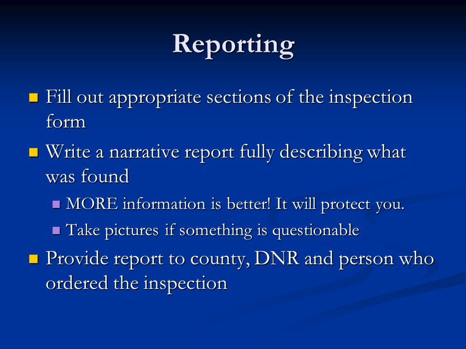 Reporting Fill out appropriate sections of the inspection form Fill out appropriate sections of the inspection form Write a narrative report fully describing what was found Write a narrative report fully describing what was found MORE information is better.