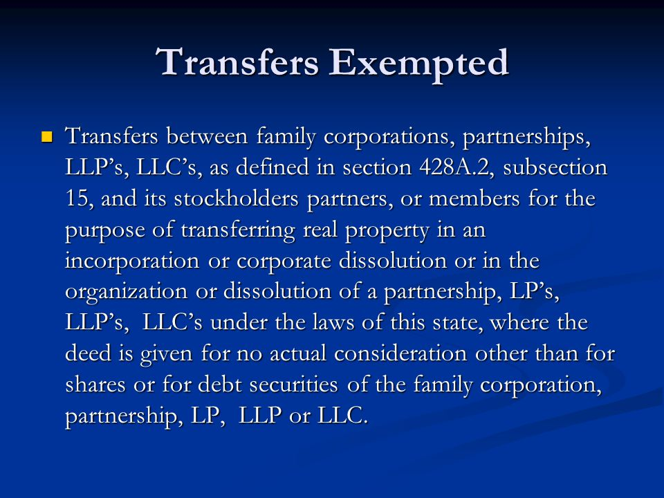 Transfers Exempted Transfers between family corporations, partnerships, LLP's, LLC's, as defined in section 428A.2, subsection 15, and its stockholders partners, or members for the purpose of transferring real property in an incorporation or corporate dissolution or in the organization or dissolution of a partnership, LP's, LLP's, LLC's under the laws of this state, where the deed is given for no actual consideration other than for shares or for debt securities of the family corporation, partnership, LP, LLP or LLC.