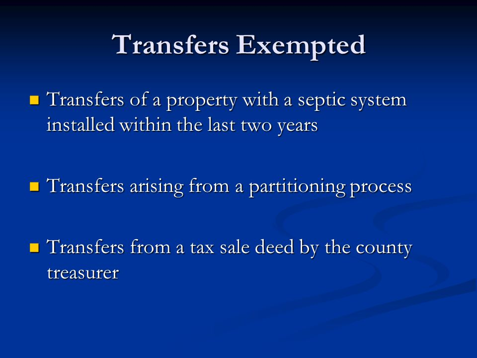 Transfers Exempted Transfers of a property with a septic system installed within the last two years Transfers of a property with a septic system installed within the last two years Transfers arising from a partitioning process Transfers arising from a partitioning process Transfers from a tax sale deed by the county treasurer Transfers from a tax sale deed by the county treasurer