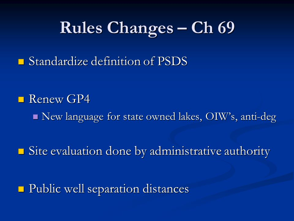 Rules Changes – Ch 69 Standardize definition of PSDS Standardize definition of PSDS Renew GP4 Renew GP4 New language for state owned lakes, OIW's, anti-deg New language for state owned lakes, OIW's, anti-deg Site evaluation done by administrative authority Site evaluation done by administrative authority Public well separation distances Public well separation distances