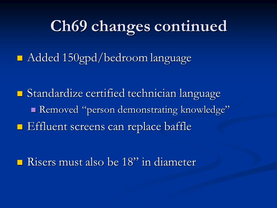 Ch69 changes continued Added 150gpd/bedroom language Added 150gpd/bedroom language Standardize certified technician language Standardize certified technician language Removed person demonstrating knowledge Removed person demonstrating knowledge Effluent screens can replace baffle Effluent screens can replace baffle Risers must also be 18 in diameter Risers must also be 18 in diameter