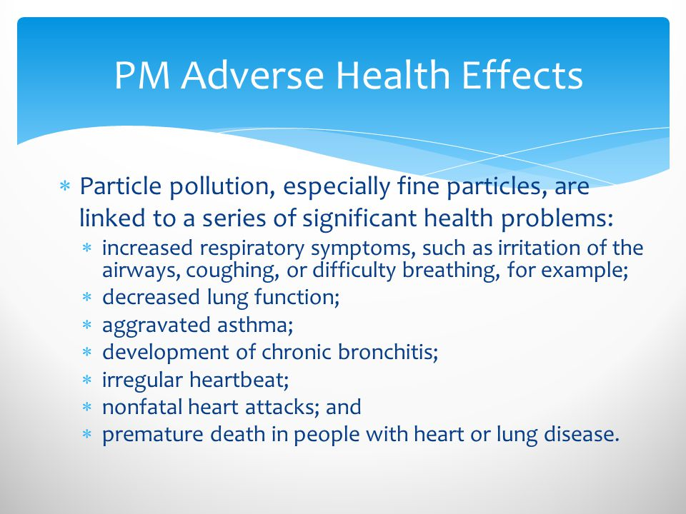  Particle pollution, especially fine particles, are linked to a series of significant health problems:  increased respiratory symptoms, such as irritation of the airways, coughing, or difficulty breathing, for example;  decreased lung function;  aggravated asthma;  development of chronic bronchitis;  irregular heartbeat;  nonfatal heart attacks; and  premature death in people with heart or lung disease.