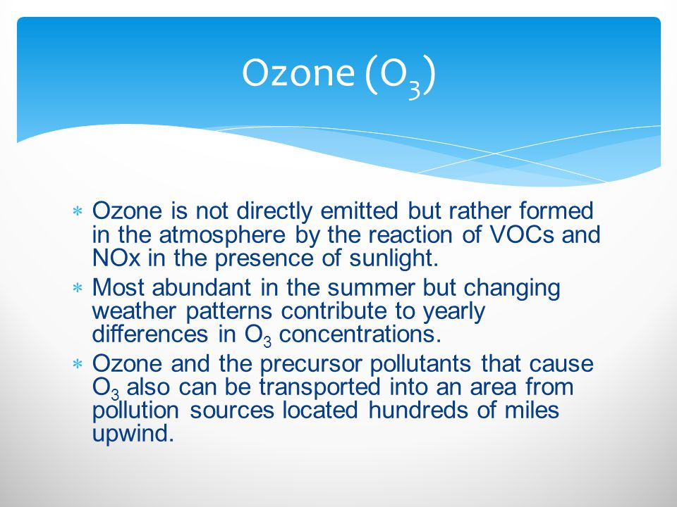  Ozone is not directly emitted but rather formed in the atmosphere by the reaction of VOCs and NOx in the presence of sunlight.