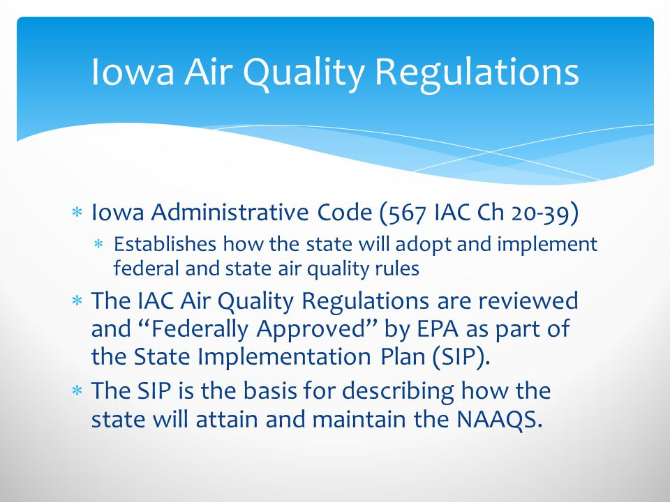 Iowa Air Quality Regulations  Iowa Administrative Code (567 IAC Ch 20-39)  Establishes how the state will adopt and implement federal and state air quality rules  The IAC Air Quality Regulations are reviewed and Federally Approved by EPA as part of the State Implementation Plan (SIP).