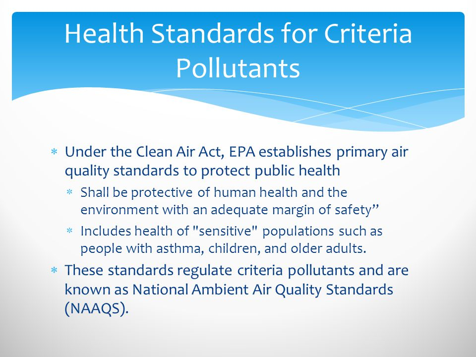 Under the Clean Air Act, EPA establishes primary air quality standards to protect public health  Shall be protective of human health and the environment with an adequate margin of safety  Includes health of sensitive populations such as people with asthma, children, and older adults.