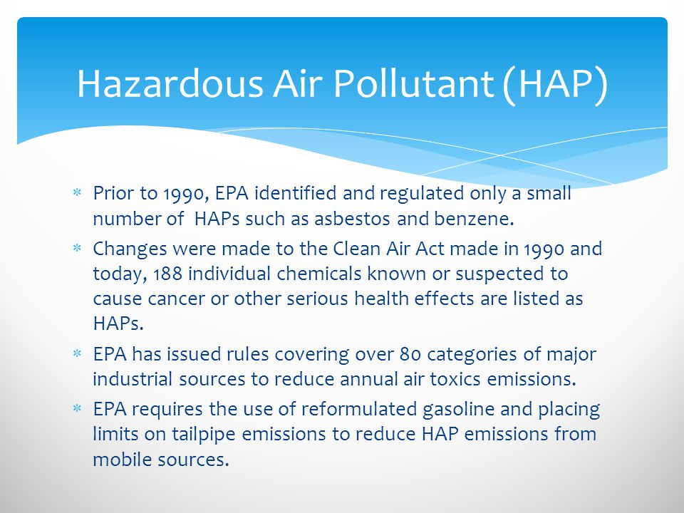  Prior to 1990, EPA identified and regulated only a small number of HAPs such as asbestos and benzene.