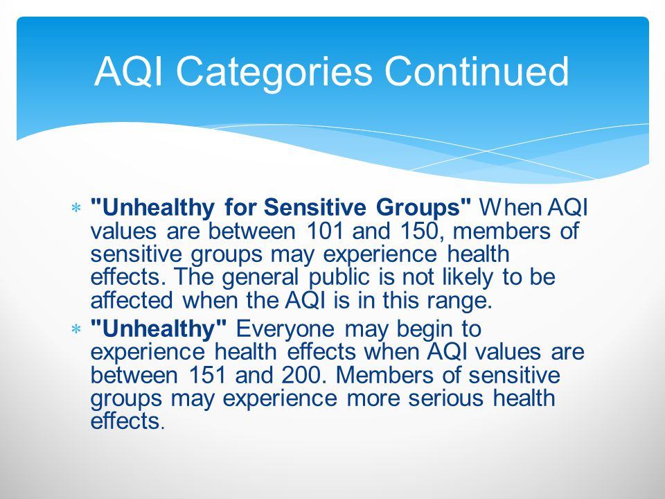  Unhealthy for Sensitive Groups When AQI values are between 101 and 150, members of sensitive groups may experience health effects.
