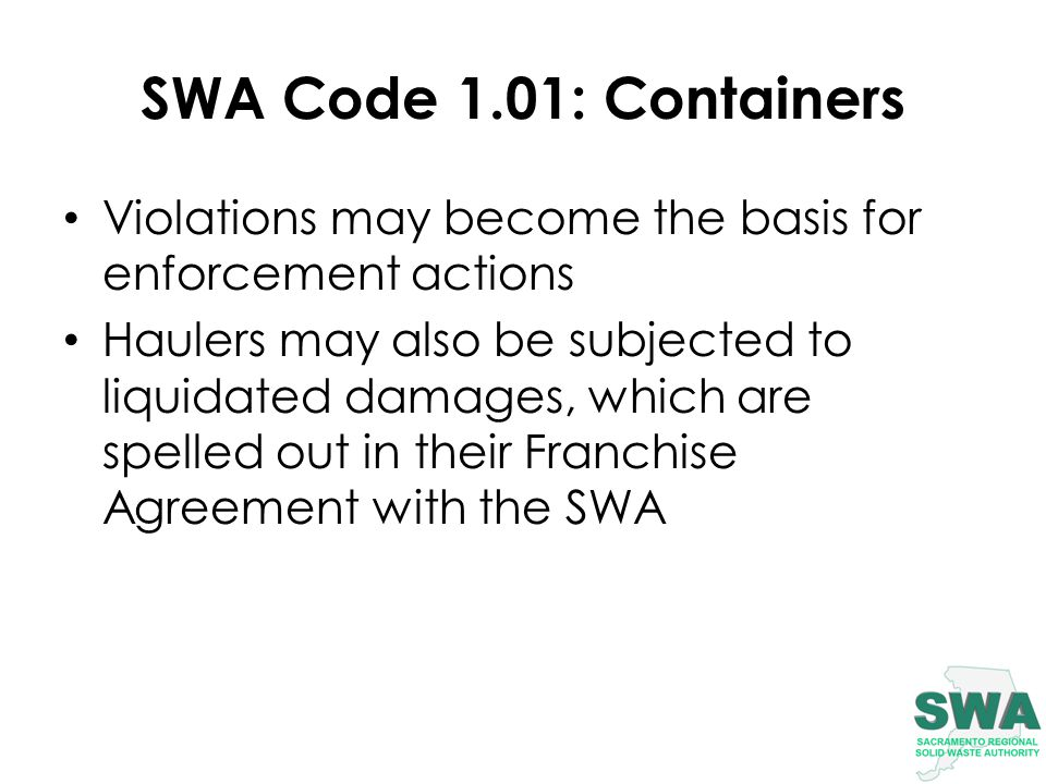 SWA Code 1.01: Containers Violations may become the basis for enforcement actions Haulers may also be subjected to liquidated damages, which are spelled out in their Franchise Agreement with the SWA