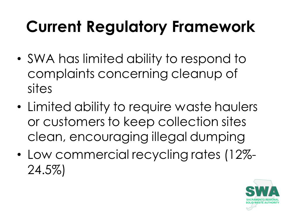 Current Regulatory Framework SWA has limited ability to respond to complaints concerning cleanup of sites Limited ability to require waste haulers or customers to keep collection sites clean, encouraging illegal dumping Low commercial recycling rates (12%- 24.5%)