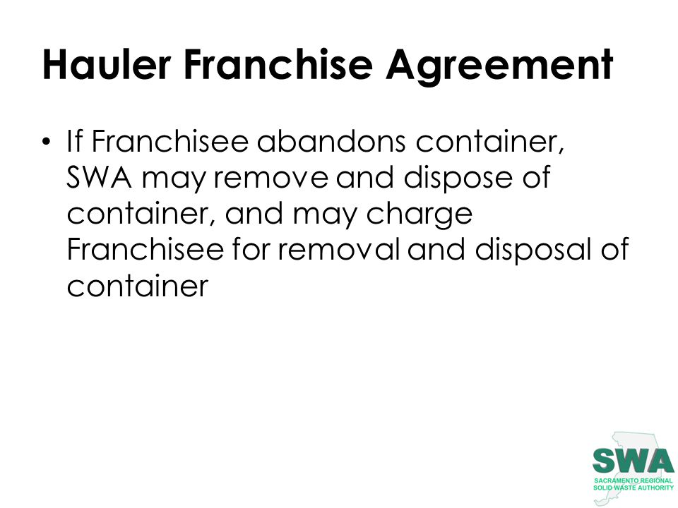 Hauler Franchise Agreement If Franchisee abandons container, SWA may remove and dispose of container, and may charge Franchisee for removal and disposal of container