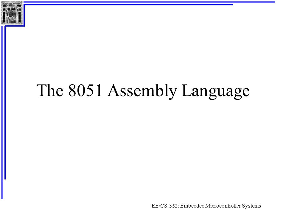 EE/CS-352: Embedded Microcontroller Systems The 8051 Assembly Language