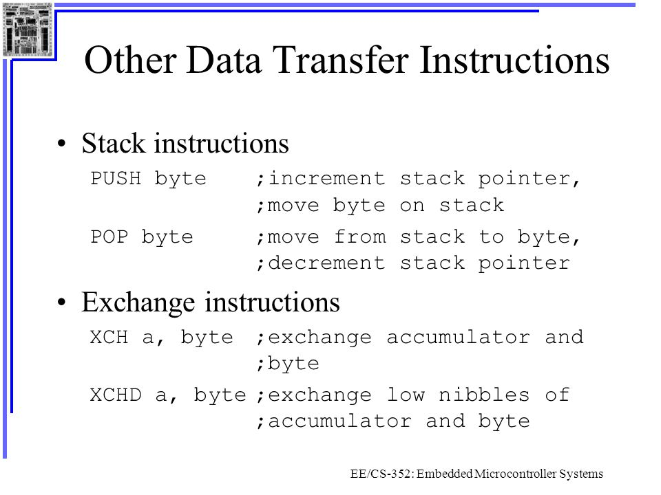 EE/CS-352: Embedded Microcontroller Systems Other Data Transfer Instructions Stack instructions PUSH byte;increment stack pointer, ;move byte on stack POP byte;move from stack to byte, ;decrement stack pointer Exchange instructions XCH a, byte;exchange accumulator and ;byte XCHD a, byte;exchange low nibbles of ;accumulator and byte