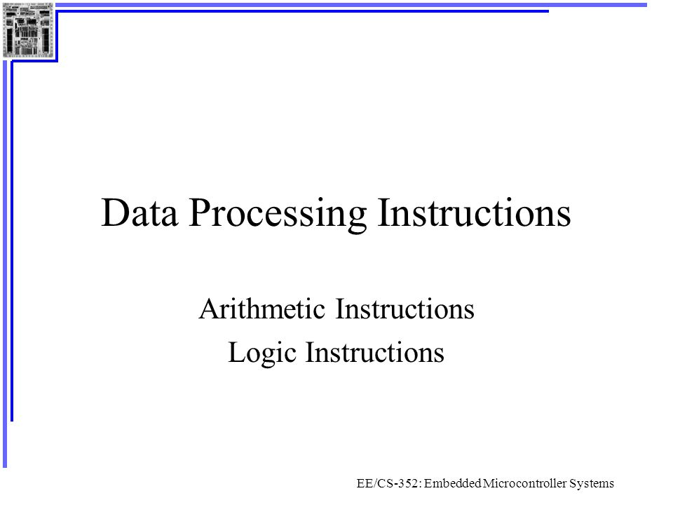 EE/CS-352: Embedded Microcontroller Systems Data Processing Instructions Arithmetic Instructions Logic Instructions