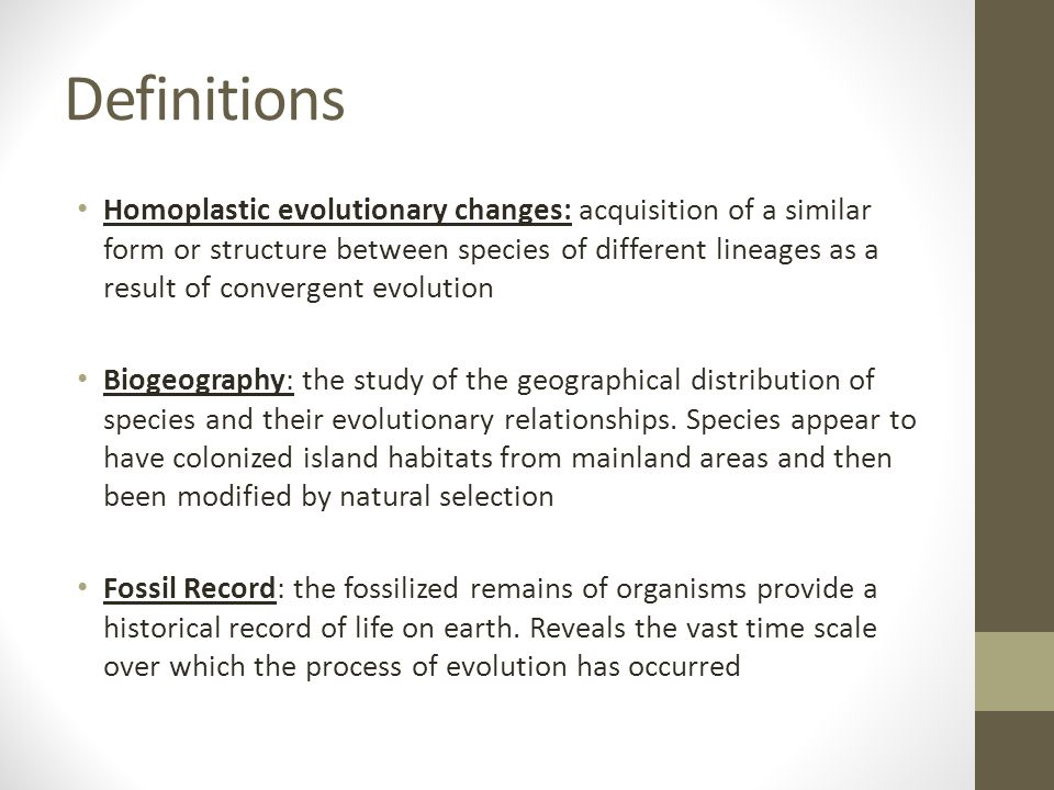 Definitions Homoplastic evolutionary changes: acquisition of a similar form or structure between species of different lineages as a result of converge
