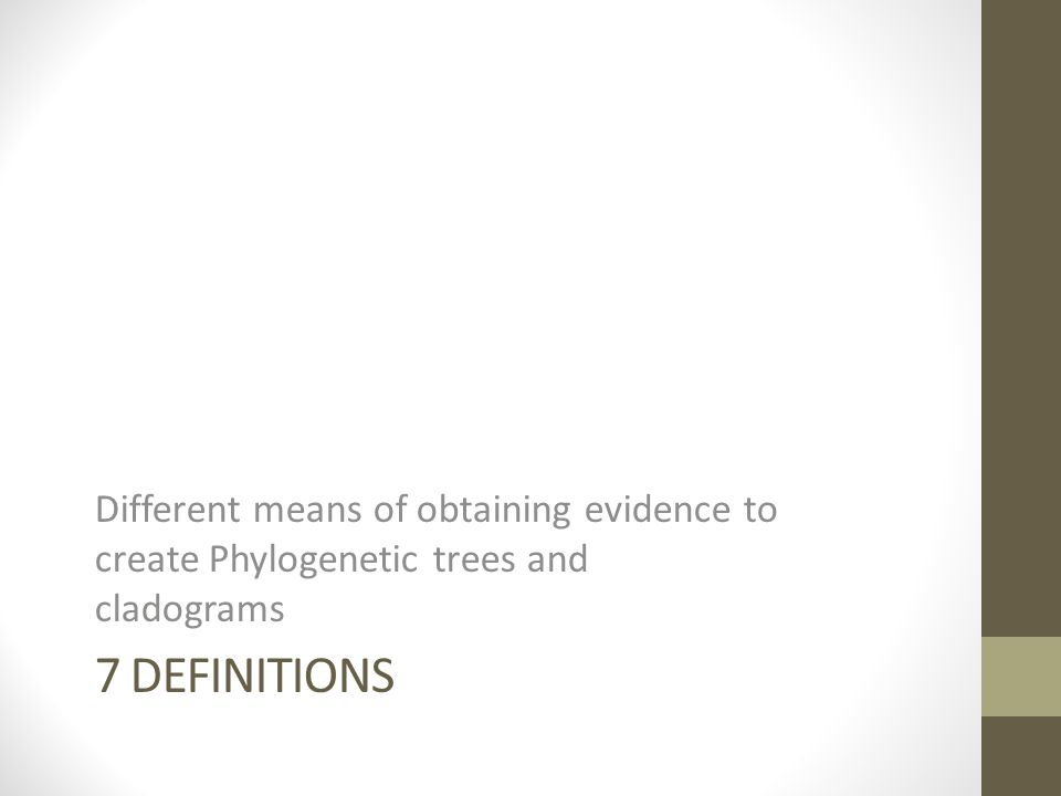 7 DEFINITIONS Different means of obtaining evidence to create Phylogenetic trees and cladograms