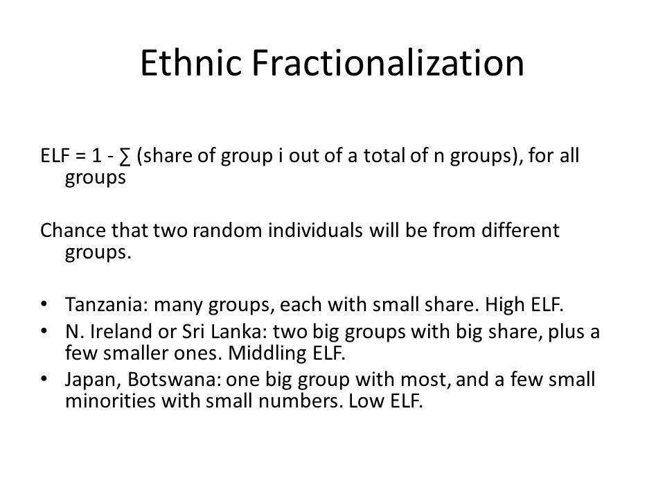 Ethnic Fractionalization ELF = 1 - ∑ (share of group i out of a total of n groups), for all groups Chance that two random individuals will be from different groups.