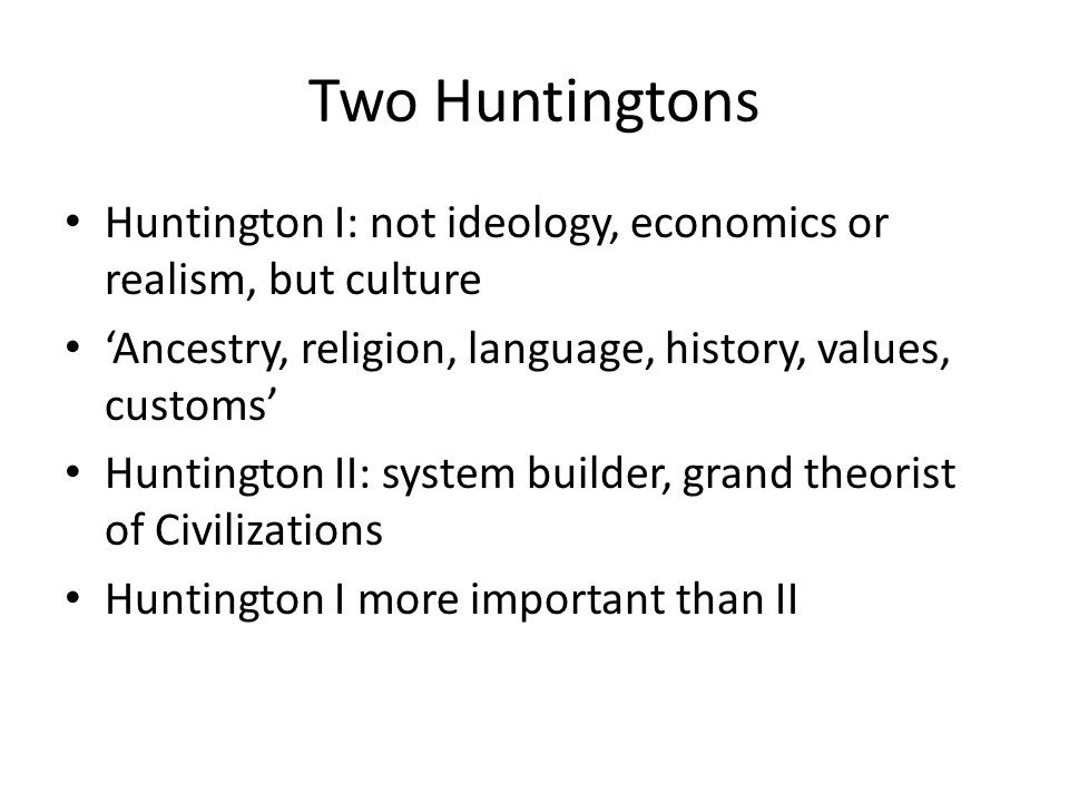 Two Huntingtons Huntington I: not ideology, economics or realism, but culture 'Ancestry, religion, language, history, values, customs' Huntington II: system builder, grand theorist of Civilizations Huntington I more important than II