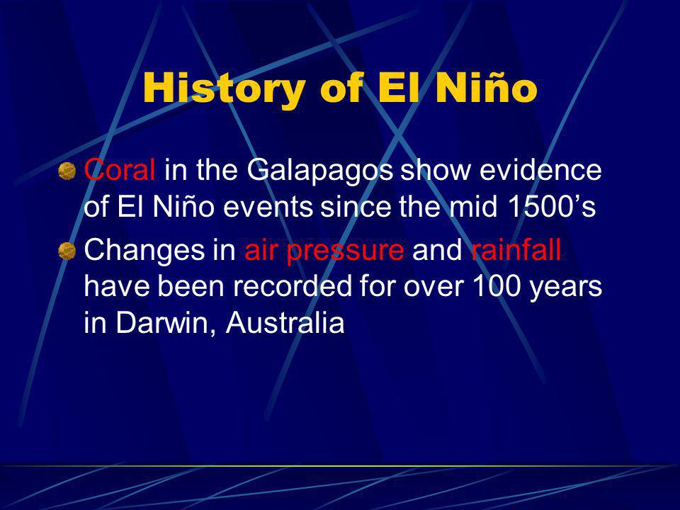 History of El Niño Coral in the Galapagos show evidence of El Niño events since the mid 1500's Changes in air pressure and rainfall have been recorded