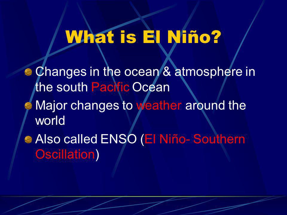 What is El Niño? Changes in the ocean & atmosphere in the south Pacific Ocean Major changes to weather around the world Also called ENSO (El Niño- Sou