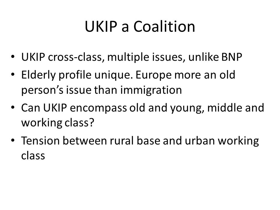 UKIP a Coalition UKIP cross-class, multiple issues, unlike BNP Elderly profile unique. Europe more an old person's issue than immigration Can UKIP enc