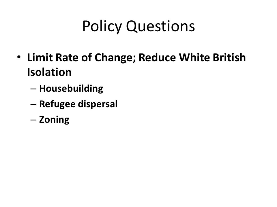 Policy Questions Limit Rate of Change; Reduce White British Isolation – Housebuilding – Refugee dispersal – Zoning