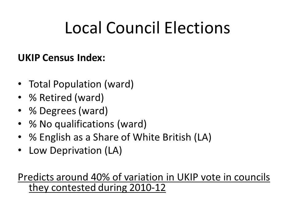 Local Council Elections UKIP Census Index: Total Population (ward) % Retired (ward) % Degrees (ward) % No qualifications (ward) % English as a Share of White British (LA) Low Deprivation (LA) Predicts around 40% of variation in UKIP vote in councils they contested during 2010-12