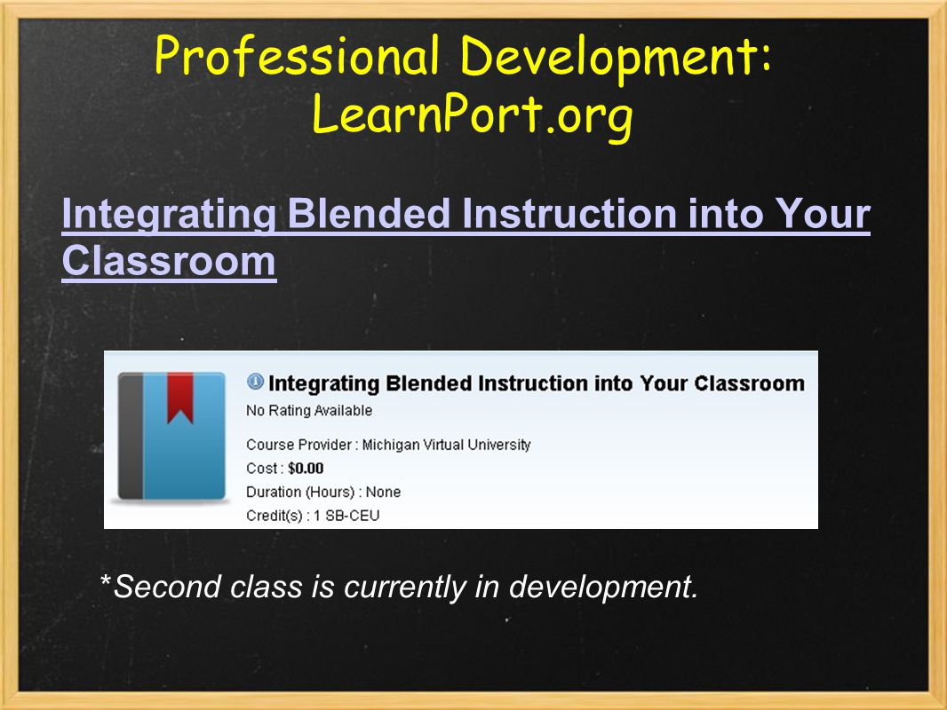 Professional Development: LearnPort.org Integrating Blended Instruction into Your ClassroomIntegrating Blended Instruction into Your Classroom *Second class is currently in development.
