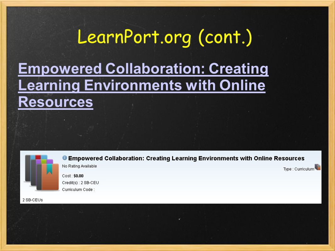 LearnPort.org (cont.) Empowered Collaboration: Creating Learning Environments with Online Resources