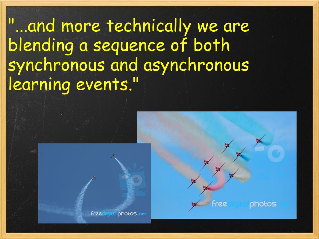 ...and more technically we are blending a sequence of both synchronous and asynchronous learning events.