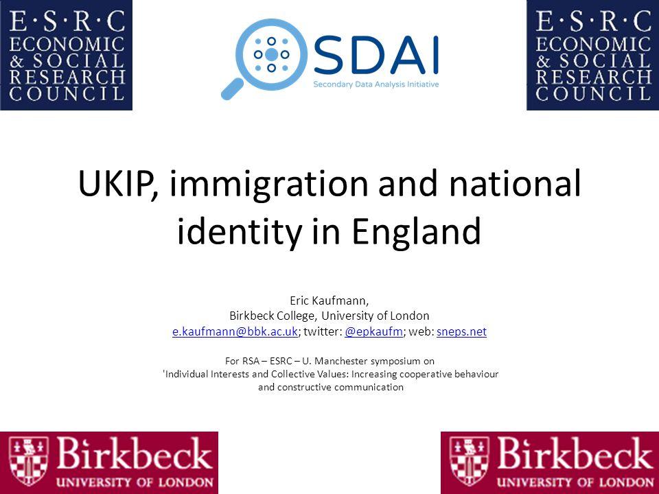 UKIP, immigration and national identity in England Eric Kaufmann, Birkbeck College, University of London e.kaufmann@bbk.ac.uke.kaufmann@bbk.ac.uk; twitter: @epkaufm; web: sneps.net@epkaufmsneps.net For RSA – ESRC – U.