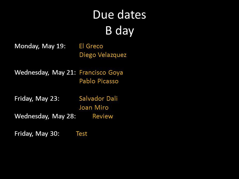 Due dates B day Monday, May 19: El Greco Diego Velazquez Wednesday, May 21: Francisco Goya Pablo Picasso Friday, May 23: Salvador Dali Joan Miro Wedne