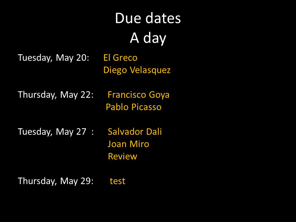 Due dates A day Tuesday, May 20: El Greco Diego Velasquez Thursday, May 22: Francisco Goya Pablo Picasso Tuesday, May 27 : Salvador Dali Joan Miro Rev
