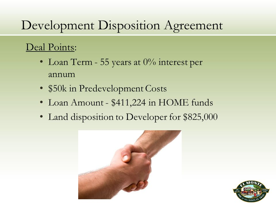 Development Disposition Agreement Deal Points: Loan Term - 55 years at 0% interest per annum $50k in Predevelopment Costs Loan Amount - $411,224 in HOME funds Land disposition to Developer for $825,000