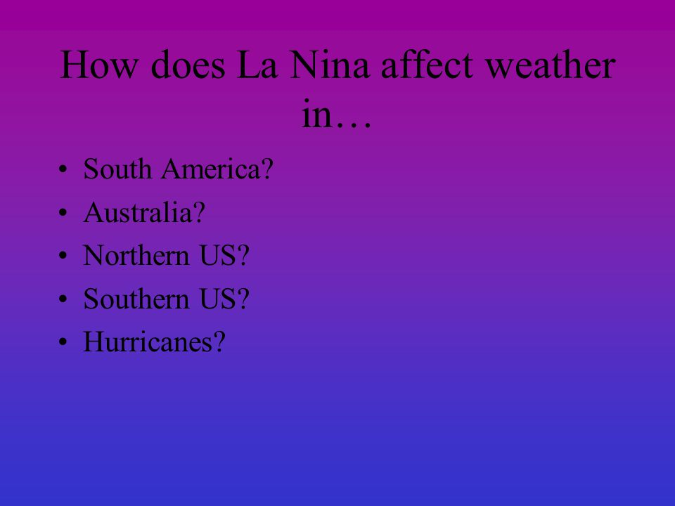 How does La Nina affect weather in… South America? Australia? Northern US? Southern US? Hurricanes?