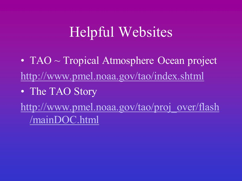 Helpful Websites TAO ~ Tropical Atmosphere Ocean project http://www.pmel.noaa.gov/tao/index.shtml The TAO Story http://www.pmel.noaa.gov/tao/proj_over/flash /mainDOC.html