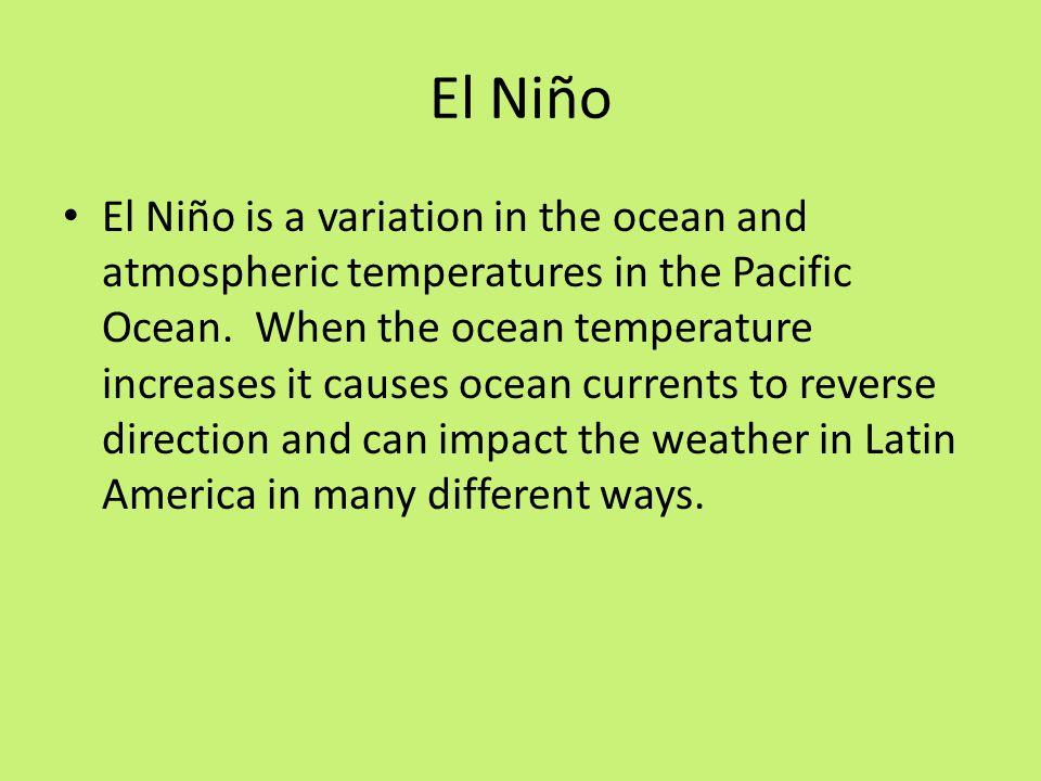 El Niño El Niño is a variation in the ocean and atmospheric temperatures in the Pacific Ocean. When the ocean temperature increases it causes ocean cu