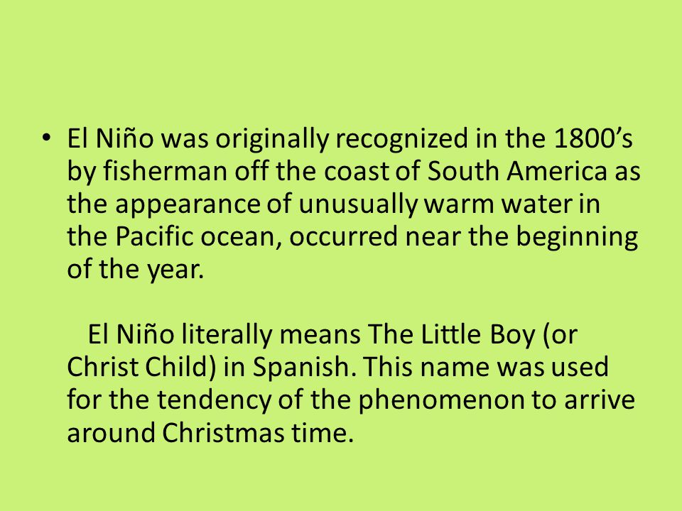 El Niño was originally recognized in the 1800's by fisherman off the coast of South America as the appearance of unusually warm water in the Pacific o