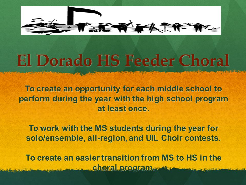 El Dorado HS Feeder Choral To create an opportunity for each middle school to perform during the year with the high school program at least once.