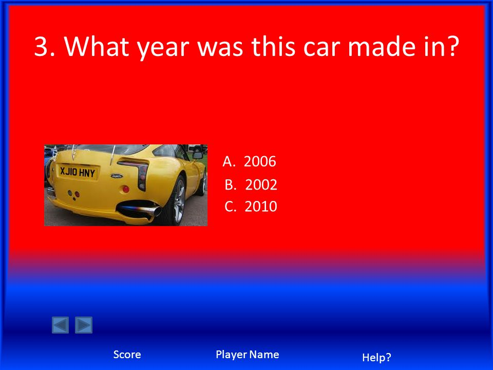 3. What year was this car made in? A. 2006 B. 2002 C. 2010 ScorePlayer Name Help?