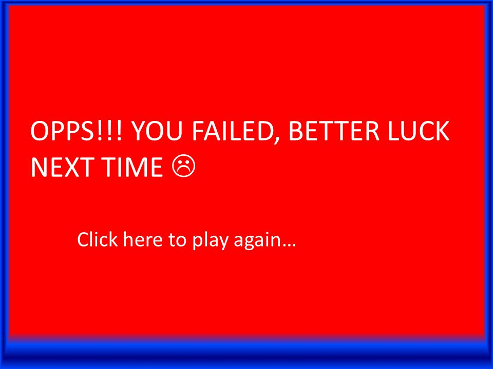 OPPS!!! YOU FAILED, BETTER LUCK NEXT TIME  Click here to play again…