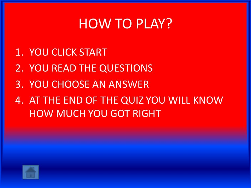 HOW TO PLAY? 1.YOU CLICK START 2.YOU READ THE QUESTIONS 3.YOU CHOOSE AN ANSWER 4.AT THE END OF THE QUIZ YOU WILL KNOW HOW MUCH YOU GOT RIGHT