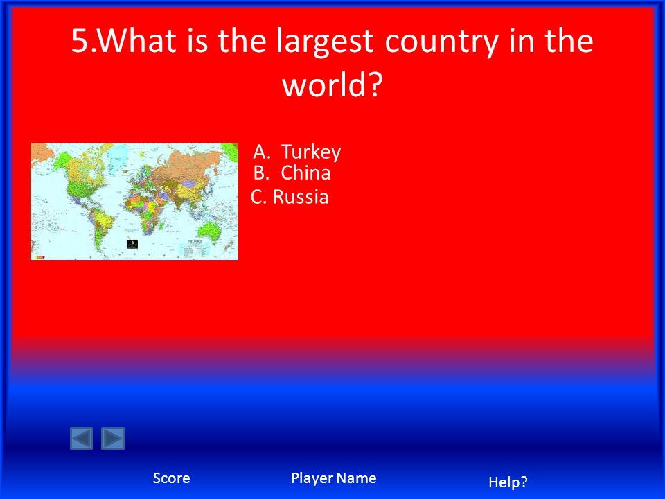 5.What is the largest country in the world A. Turkey B. China C. Russia Score Player Name Help