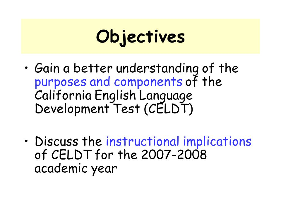 Objectives Gain a better understanding of the purposes and components of the California English Language Development Test (CELDT) Discuss the instruct