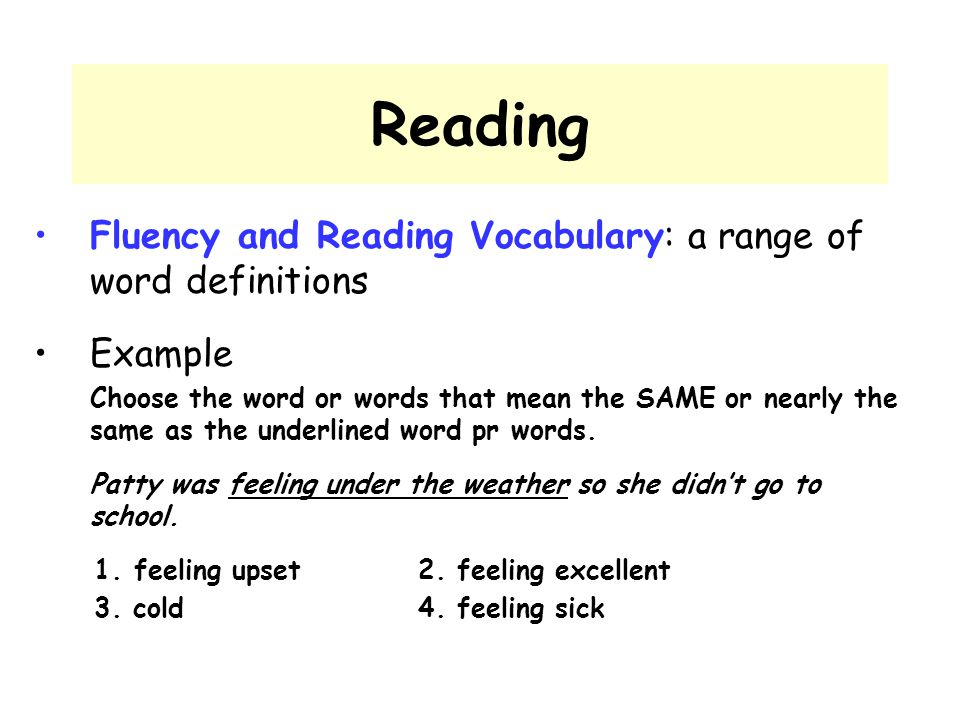 Reading Fluency and Reading Vocabulary: a range of word definitions Example Choose the word or words that mean the SAME or nearly the same as the unde