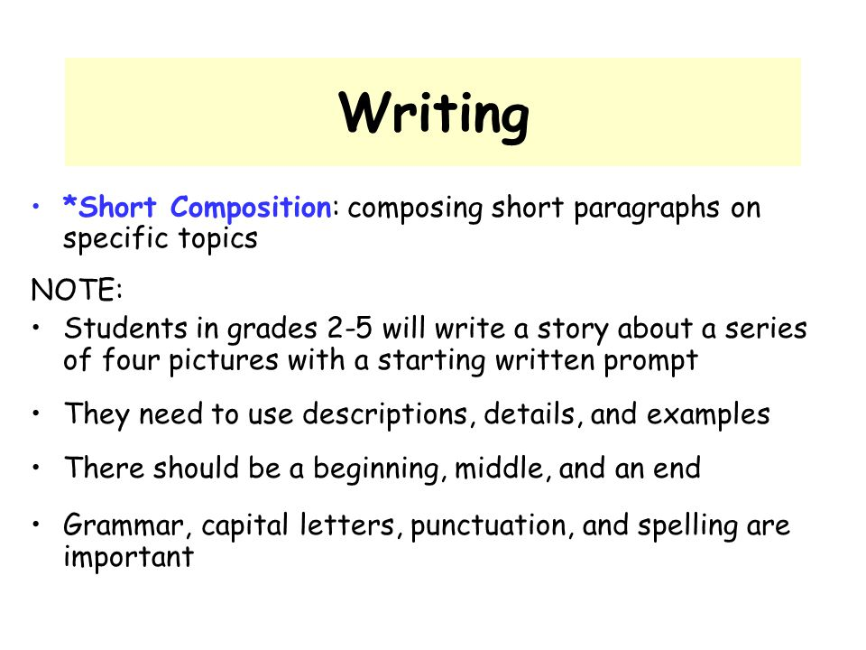 Writing *Short Composition: composing short paragraphs on specific topics NOTE: Students in grades 2-5 will write a story about a series of four pictu