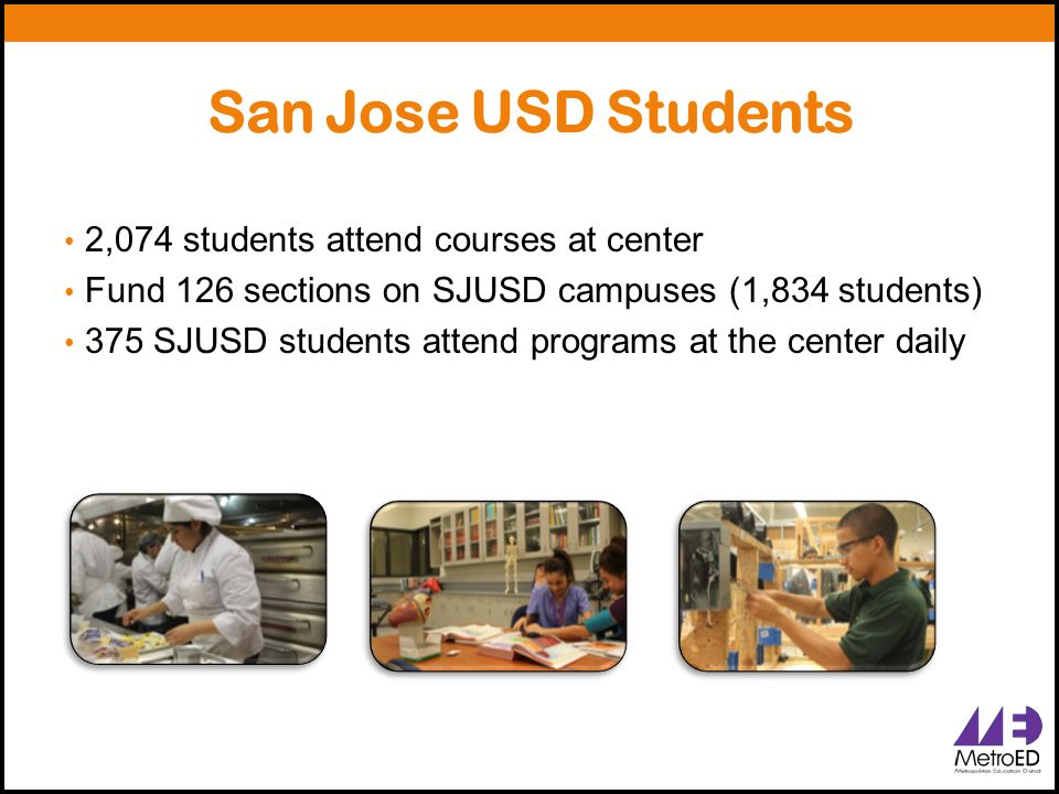 San Jose USD Students 2,074 students attend courses at center Fund 126 sections on SJUSD campuses (1,834 students) 375 SJUSD students attend programs at the center daily