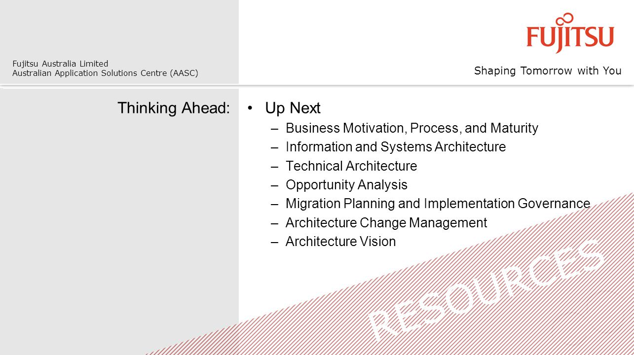 Shaping Tomorrow with You Fujitsu Australia Limited Australian Application Solutions Centre (AASC) Thinking Ahead:Up Next –Business Motivation, Process, and Maturity –Information and Systems Architecture –Technical Architecture –Opportunity Analysis –Migration Planning and Implementation Governance –Architecture Change Management –Architecture Vision RESOURCES