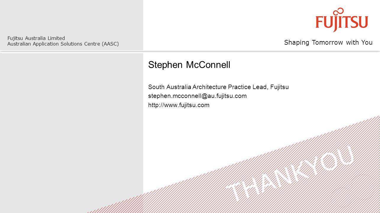 Shaping Tomorrow with You Fujitsu Australia Limited Australian Application Solutions Centre (AASC) Stephen McConnell South Australia Architecture Practice Lead, Fujitsu stephen.mcconnell@au.fujitsu.com http://www.fujitsu.com THANKYOU